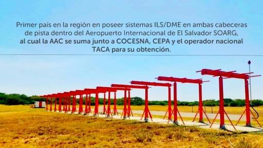 Primer país en la región en poseer sistemas ILS/DME en ambas cabeceras de pista dentro del Aeropuerto Internacional de El Salvador SOARG, al cual la AAC se suma junto a COCESNA, CEPA y el operador nacional TACA para su obtención